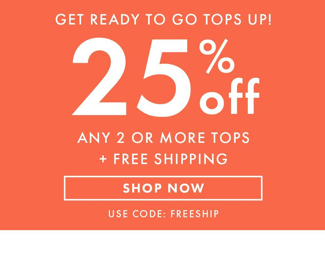 white text on orange background: get ready to go tops up! 25% off any 2 or more tops + free shipping. use code: freeship. Shop now.