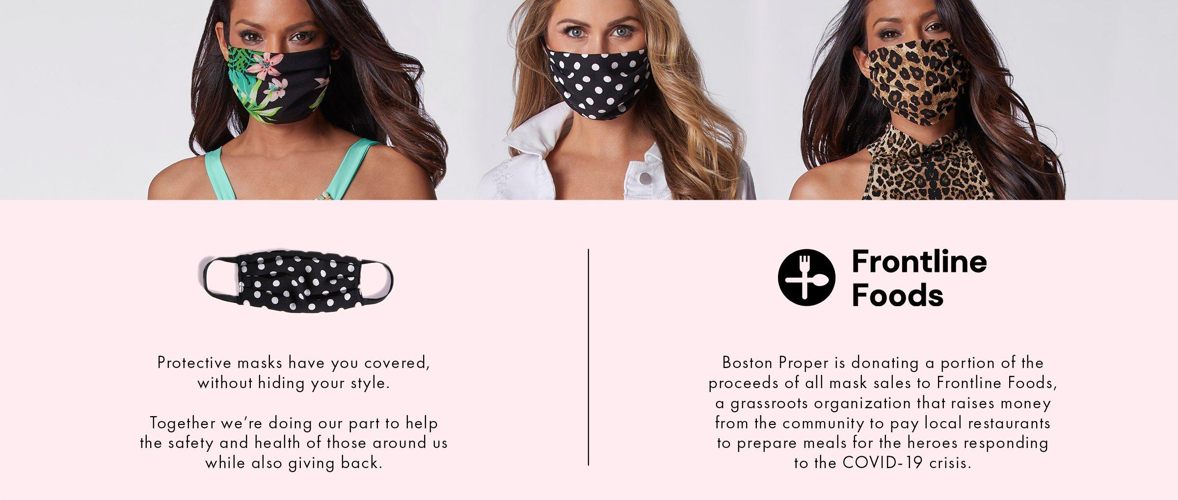 models wearing face masks from left to right: black and white polka dot, black and white gingham, blue and white star print, leopard. black text on pink background: boston proper is donating a portion of the proceeds of all mask sales to frontline foods.
